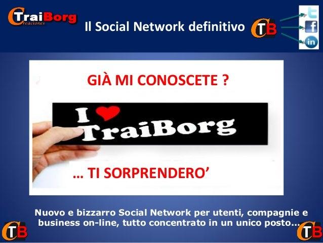 Il Social Network definitivo  GIÀ MI CONOSCETE ?  … TI SORPRENDERO' Nuovo e bizzarro Social Network per utenti, compagnie ...