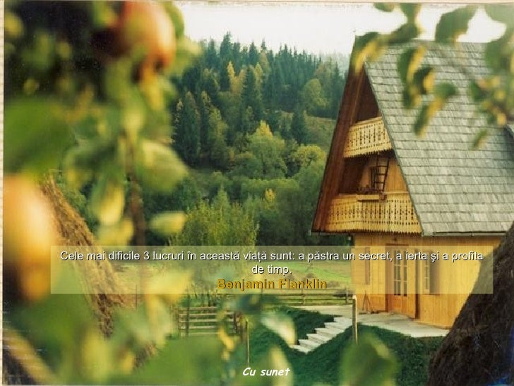 Cele mai dificile 3 lucruri  în această viaţă sunt :  a păstra un secret ,  a ierta şi a profita de timp . Benjamin Flankl...