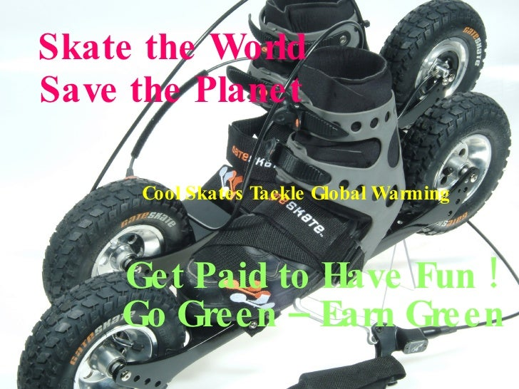 Skate the World Save the Planet Get Paid to Have Fun ! Go Green – Earn Green Cool Skates Tackle Global Warming