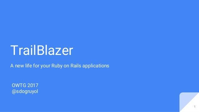TrailBlazer A new life for your Ruby on Rails applications OWTG 2017 @sdogruyol 1