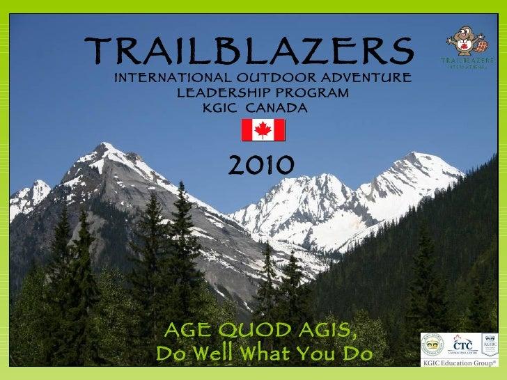 AGE QUOD AGIS,  Do Well What You Do TRAILBLAZERS 2010 INTERNATIONAL OUTDOOR ADVENTURE LEADERSHIP PROGRAM KGIC  CANADA