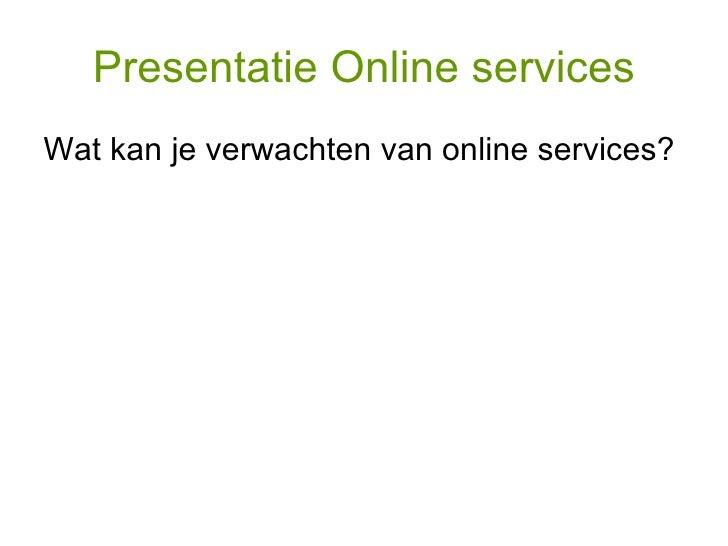 Presentatie Online services <ul><li>Wat kan je verwachten van online services? </li></ul>