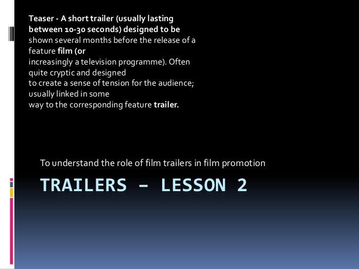 Trailers – lesson 2<br />To understand the role of film trailers in film promotion <br />Teaser - A short trailer (usually...