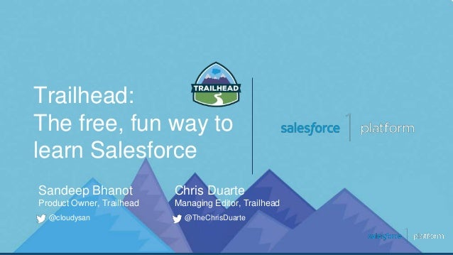 Trailhead: The free, fun way to learn Salesforce @cloudysan Sandeep Bhanot Product Owner, Trailhead @TheChrisDuarte Chris ...