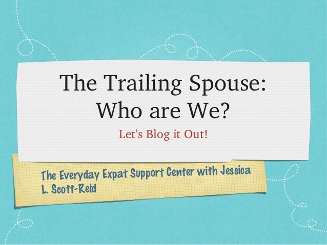The Trailing Spouse:        Who are We?                 Let's Blog it Out!The Everyda  y Expat Support Center with Jessica...