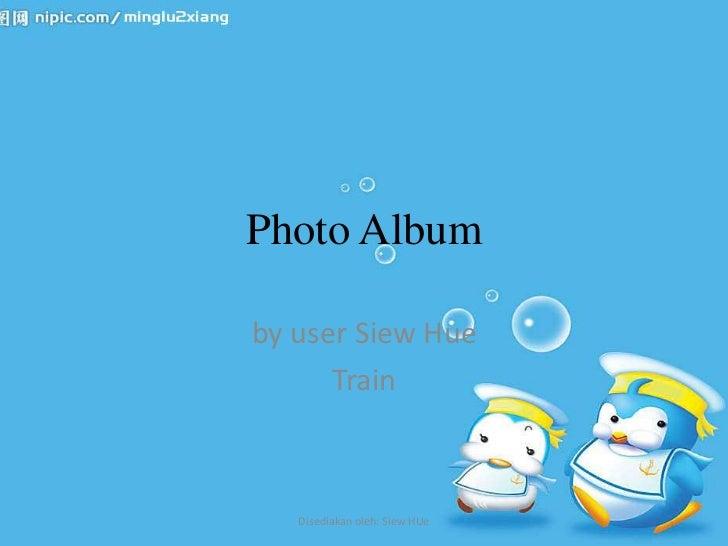 Photo Albumby user Siew Hue      Train   Disediakan oleh: Siew HUe
