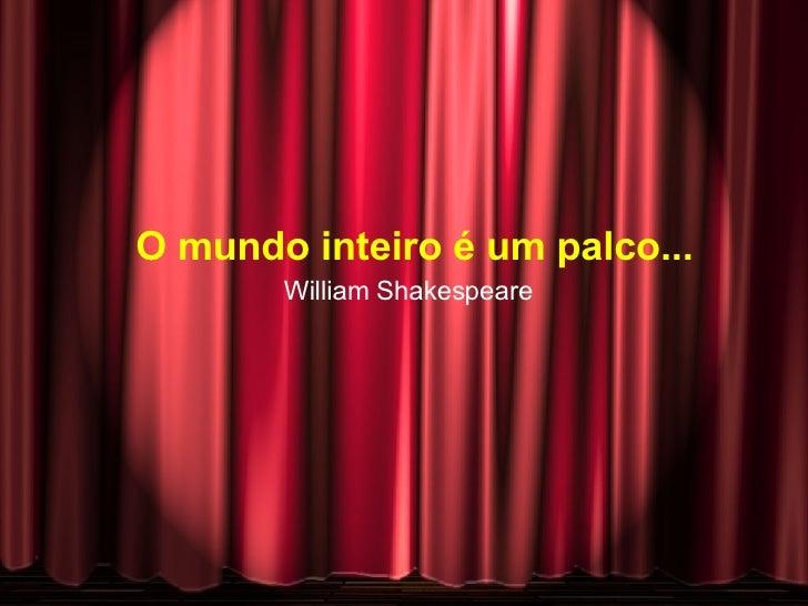 O mundo inteiro é um palco... William Shakespeare