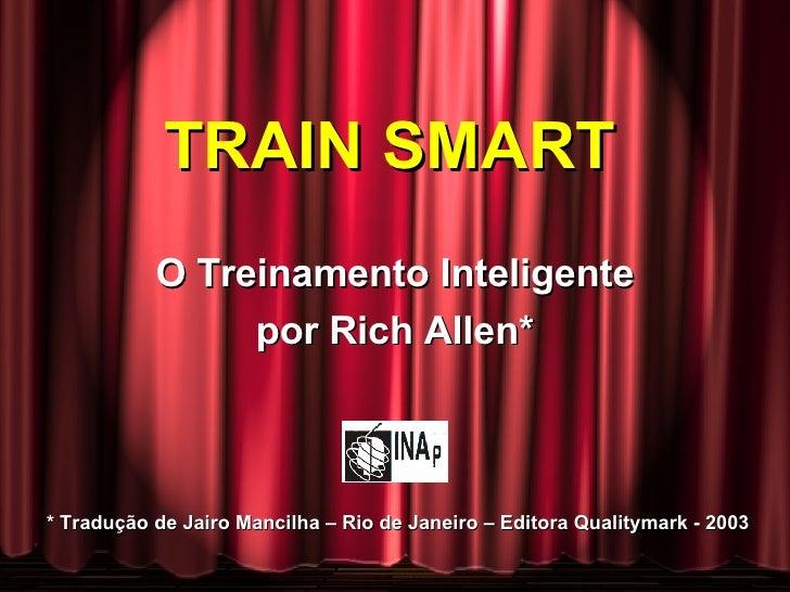 TRAIN SMART  O Treinamento Inteligente por Rich Allen* * Tradução de Jairo Mancilha – Rio de Janeiro – Editora Qualitymark...