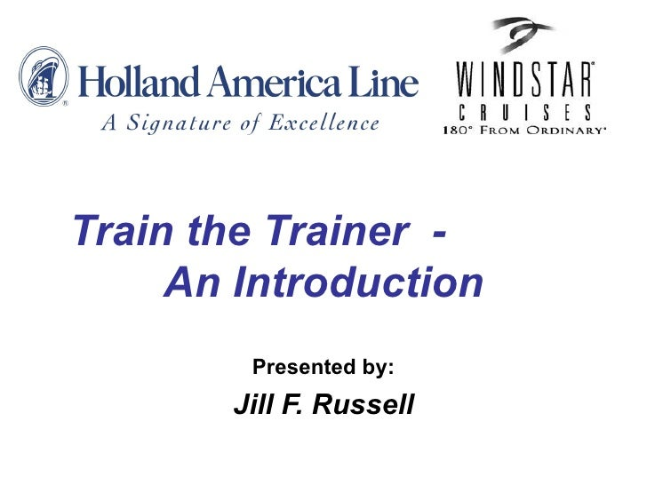 Train the Trainer  -  An Introduction Presented by: Jill F. Russell