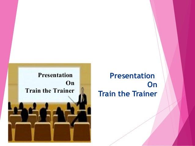 PresentationOnTrain the TrainerPresentationOnTrain the Trainer