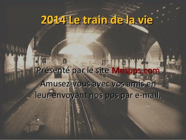 2014 Le train de la vie  Présenté par le site Mespps.com Amusez-vous avec vos amis en leur envoyant nos pps par e-mail.