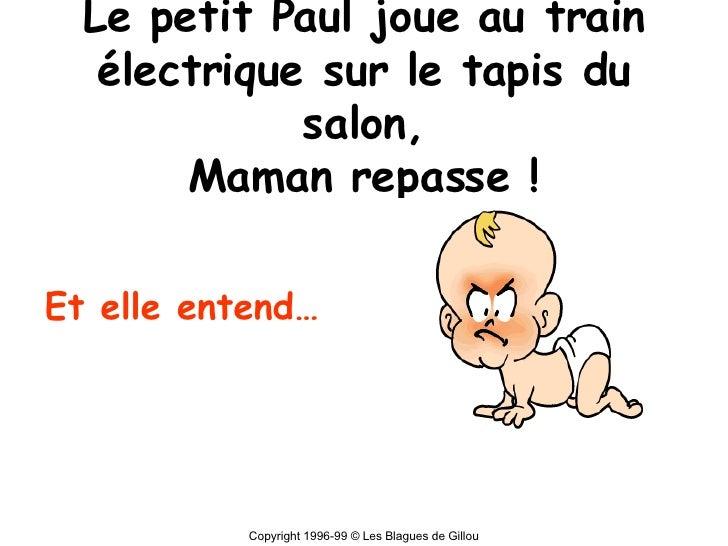 Le petit Paul joue au train électrique sur le tapis du salon, Maman repasse ! Et elle entend… Copyright 1996-99 © Les Blag...