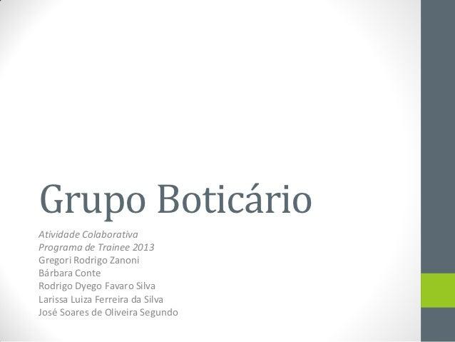 Grupo BoticárioAtividade ColaborativaPrograma de Trainee 2013Gregori Rodrigo ZanoniBárbara ConteRodrigo Dyego Favaro Silva...