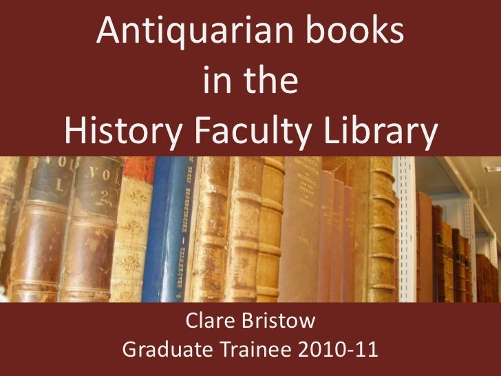 Antiquarian books<br />in the<br />History Faculty Library<br />Clare Bristow<br />Graduate Trainee 2010-11<br />