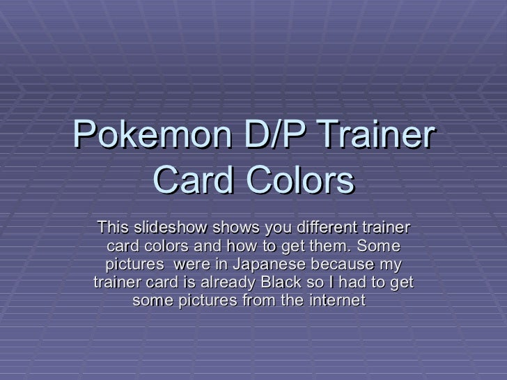 Pokemon D/P Trainer Card Colors This slideshow shows you different trainer card colors and how to get them. Some pictures ...