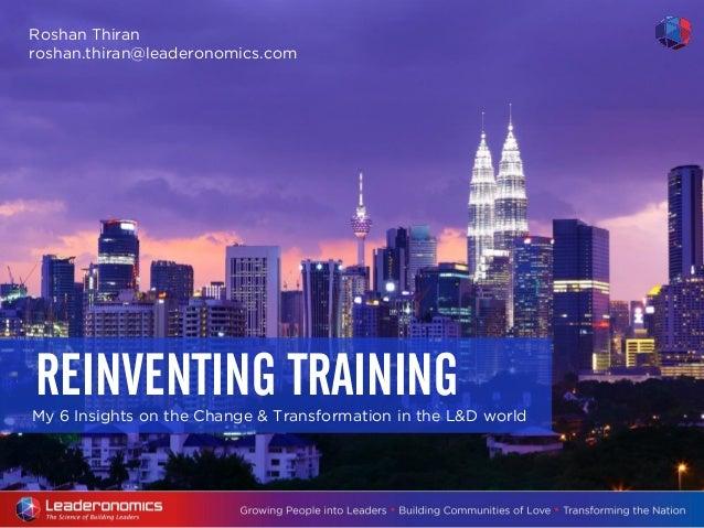 My 6 Insights on the Change & Transformation in the L&D world REINVENTING TRAINING Roshan Thiran roshan.thiran@leaderonomi...