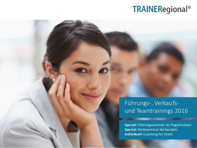 Führungs-, Verkaufs- und Teamtrainings 2016 Special: Führungsseminar im Flugsimulator Special: Multiseminar Verhandeln Ind...