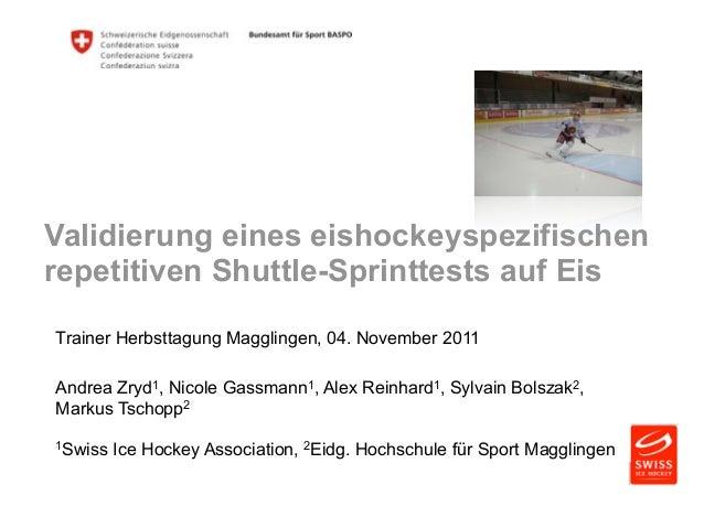 Validierung eines eishockeyspezifischen  repetitiven Shuttle-Sprinttests auf Eis  Trainer Herbsttagung Magglingen, 04. Nov...