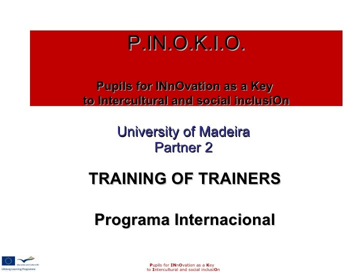 University of Madeira Partner 2 TRAINING OF TRAINERS Programa Internacional P upils for  IN n O vation as a  K ey to  I nt...