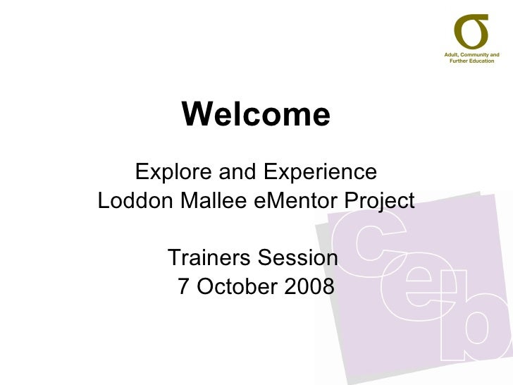 Welcome Explore and Experience Loddon Mallee eMentor Project Trainers Session  7 October 2008