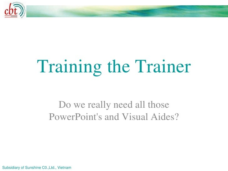 Training the Trainer                             Do we really need all those                           PowerPoints and Vis...