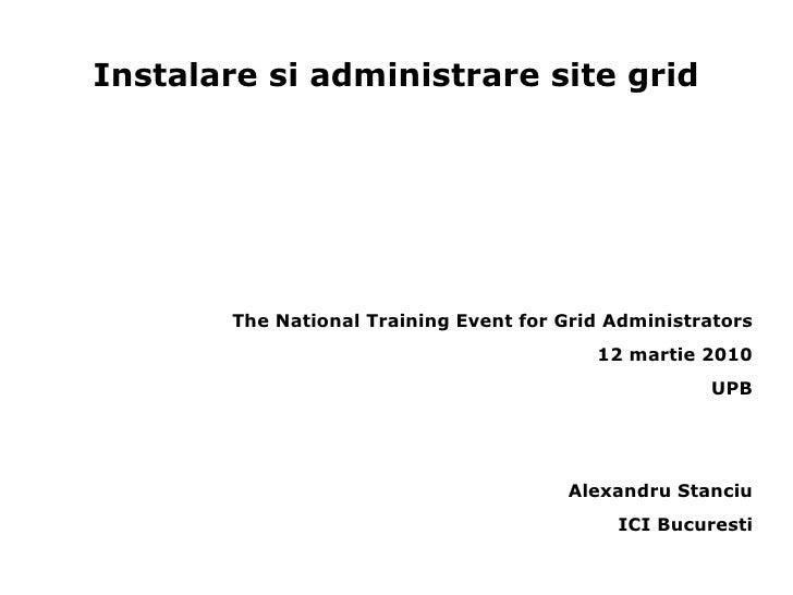 Instalare si administrare site grid <ul><li>The National Training Event for Grid Administrators </li></ul><ul><li>12 marti...