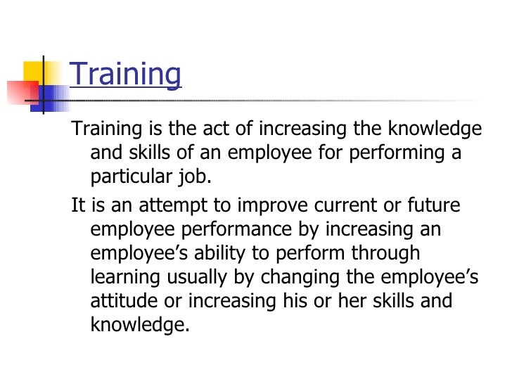 Training   <ul><li>Training is the act of increasing the knowledge and skills of an employee for performing a particular j...