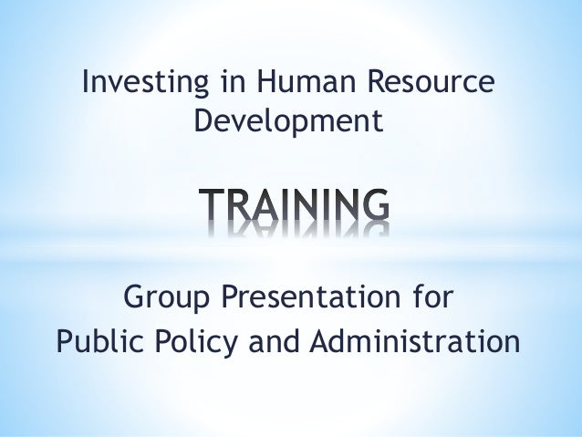 Investing in Human Resource Development Group Presentation for Public Policy and Administration