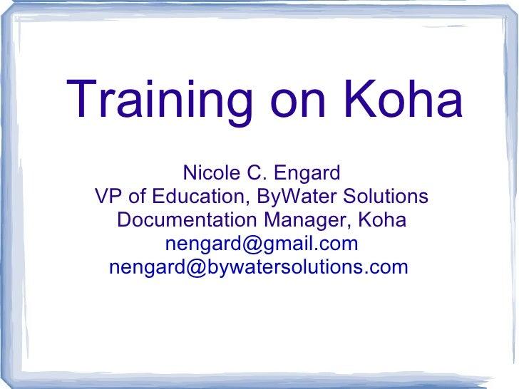 Training on Koha          Nicole C. Engard VP of Education, ByWater Solutions   Documentation Manager, Koha        nengard...
