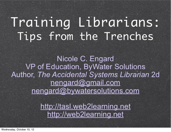 Training Librarians:            Tips from the Trenches                    Nicole C. Engard           VP of Education, ByWa...