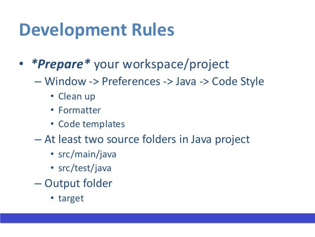 Development Rules (contd.)• Format/Clean up the code regularly  – Right click -> Source -> Clean up     • Entire project o...