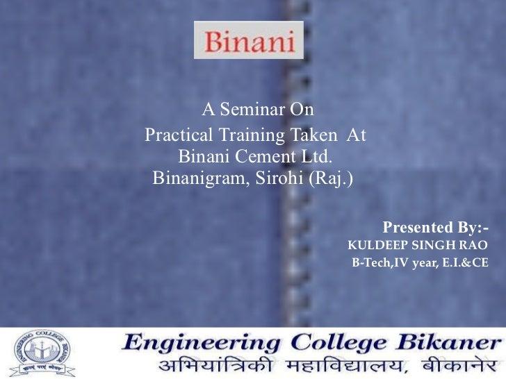 A Seminar On  Practical Training Taken  At  Binani Cement Ltd. Binanigram, Sirohi (Raj.) Presented By:- KULDEEP SINGH RAO ...