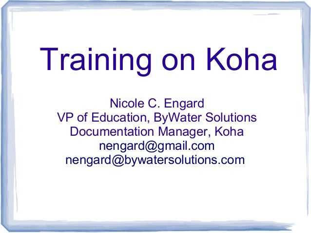 Training on Koha Nicole C. Engard VP of Education, ByWater Solutions Documentation Manager, Koha nengard@gmail.com nengard...