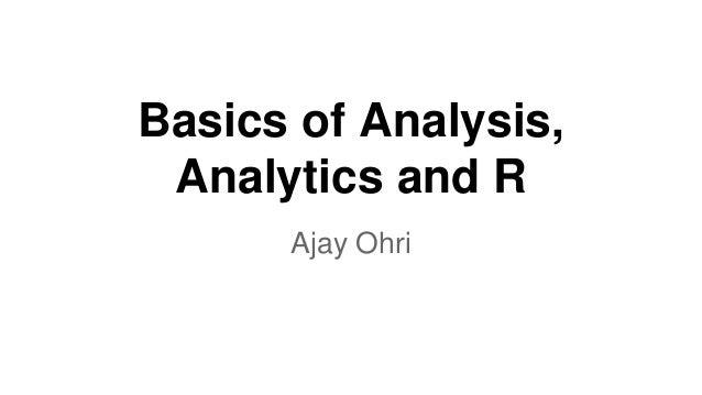 Basics of Analysis,  Analytics and R  Ajay Ohri