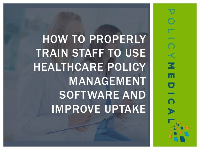 HOW TO PROPERLY TRAIN STAFF TO USE HEALTHCARE POLICY MANAGEMENT SOFTWARE AND IMPROVE UPTAKE