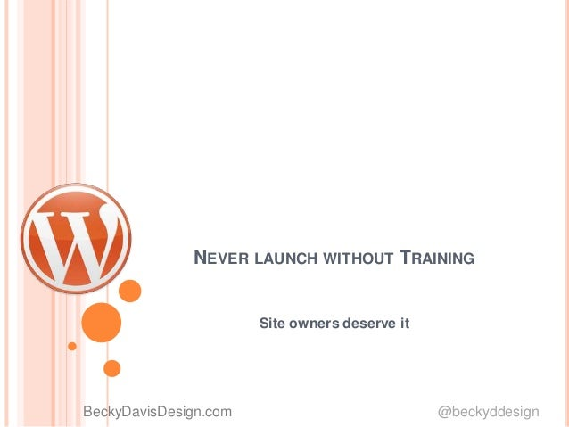 NEVER LAUNCH WITHOUT TRAINING Site owners deserve it BeckyDavisDesign.com @beckyddesign