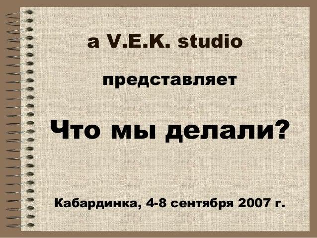 a V.E.K. studio представляет Что мы делали? Кабардинка, 4-8 сентября 2007 г.