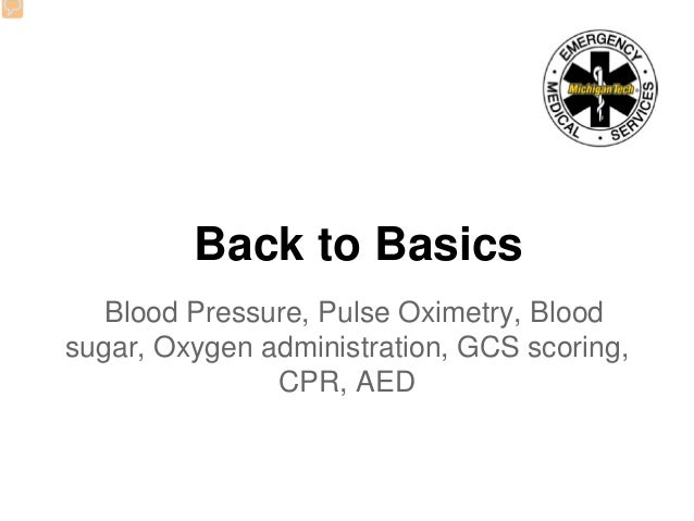 Back to Basics Blood Pressure, Pulse Oximetry, Blood sugar, Oxygen administration, GCS scoring, CPR, AED