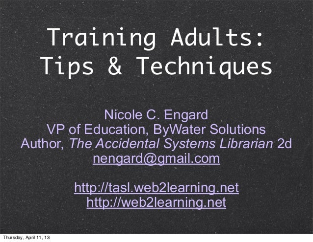 Training Adults:                 Tips & Techniques                     Nicole C. Engard            VP of Education, ByWate...