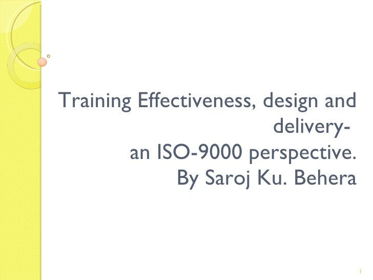 Training Effectiveness, design and delivery-  an ISO-9000 perspective. By Saroj Ku. Behera