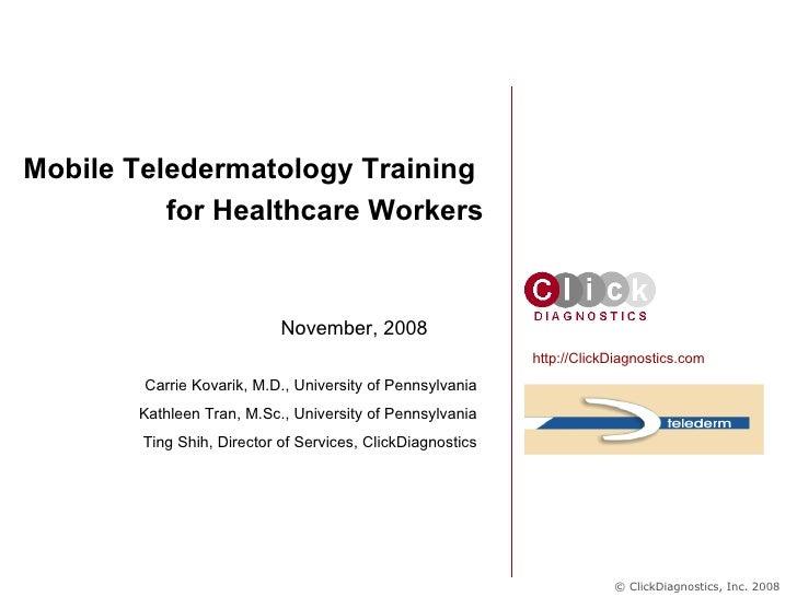 November, 2008 Mobile Teledermatology Training  for Healthcare Workers http://ClickDiagnostics.com Carrie Kovarik, M.D., U...