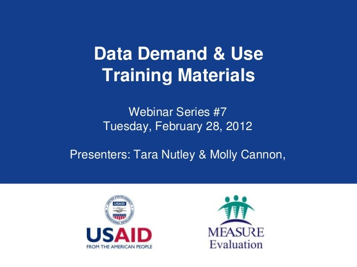 Data Demand & Use     Training Materials          Webinar Series #7      Tuesday, February 28, 2012Presenters: Tara Nutley...