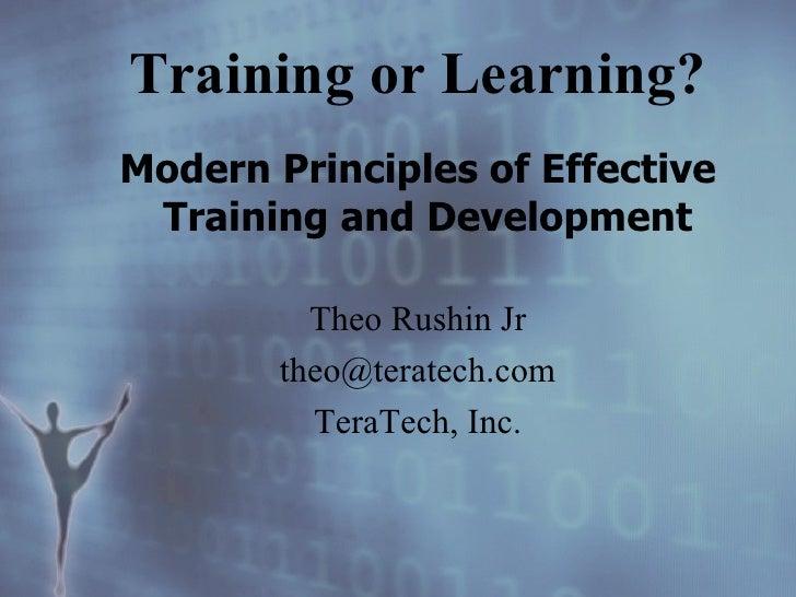 Training or Learning? <ul><li>Modern Principles of Effective Training and Development   </li></ul><ul><li>Theo Rushin Jr <...