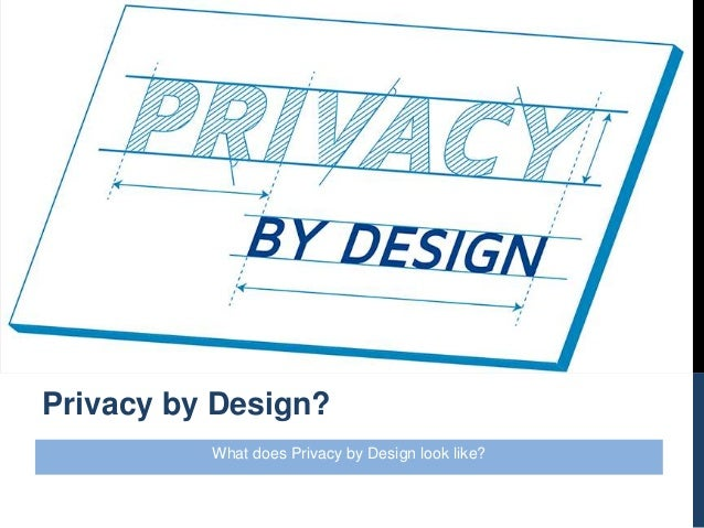What does Privacy by Design look like? Privacy by Design?