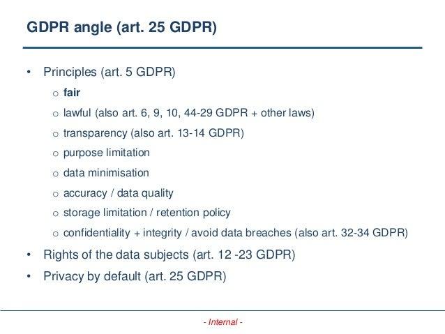 - Internal - GDPR angle (art. 25 GDPR) • Principles (art. 5 GDPR) o fair o lawful (also art. 6, 9, 10, 44-29 GDPR + other ...