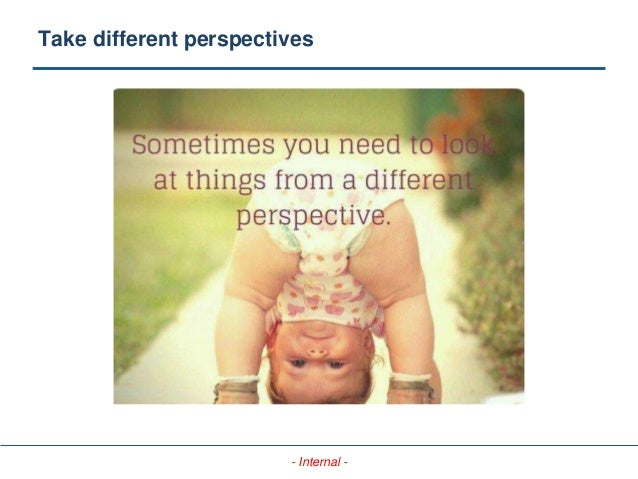 - Internal - Take different perspectives