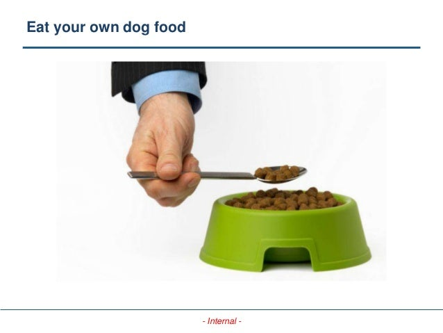 - Internal - Eat your own dog food