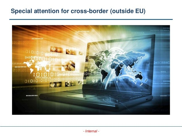 - Internal - Special attention for cross-border (outside EU)