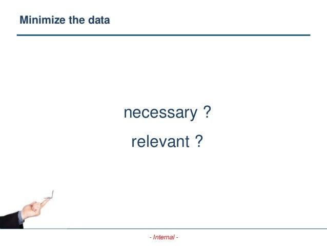 - Internal - Minimize the data necessary ? relevant ?