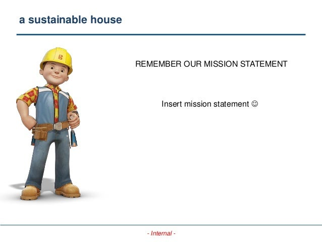 - Internal - a sustainable house REMEMBER OUR MISSION STATEMENT Insert mission statement 